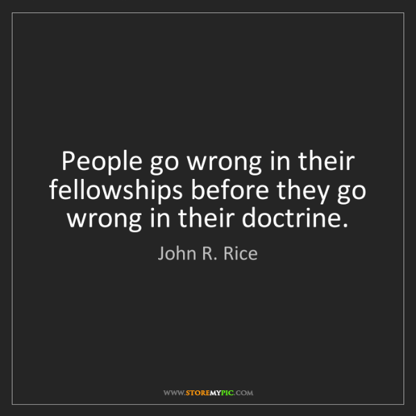John R. Rice: People go wrong in their fellowships before they go wrong...