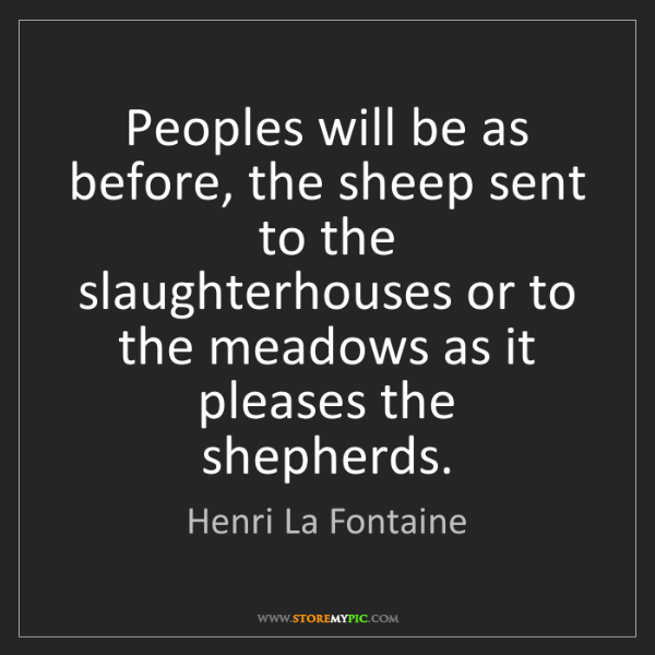 Henri La Fontaine: Peoples will be as before, the sheep sent to the slaughterhouses...