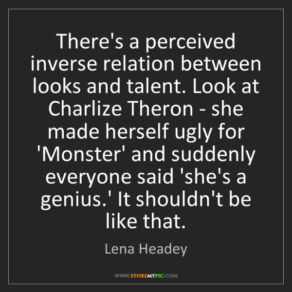 Lena Headey: There's a perceived inverse relation between looks and...