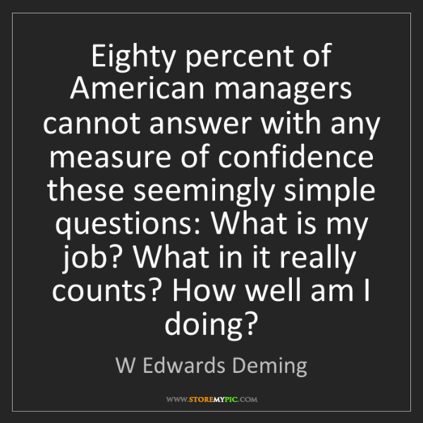 W Edwards Deming: Eighty percent of American managers cannot answer with...
