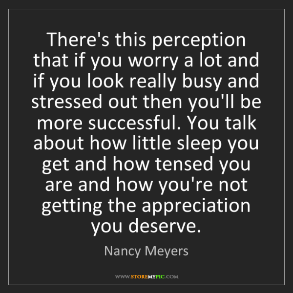 Nancy Meyers: There's this perception that if you worry a lot and if...
