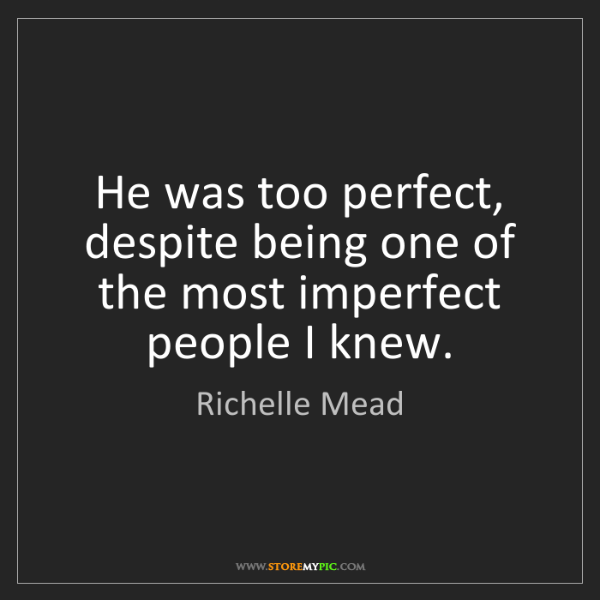 Richelle Mead: He was too perfect, despite being one of the most imperfect...