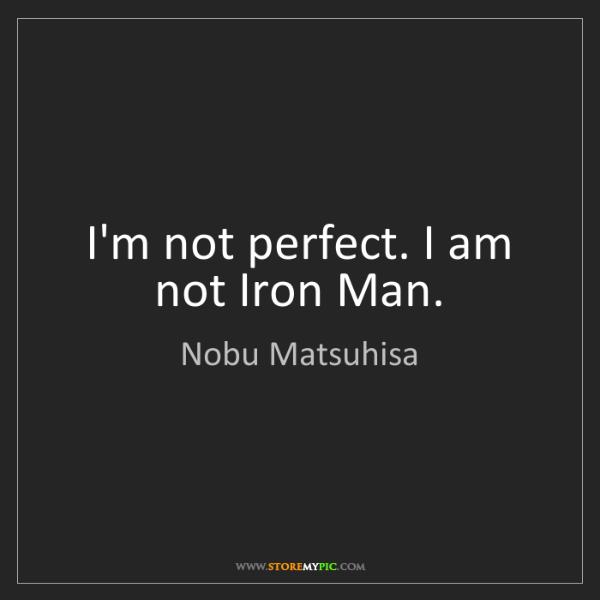 Nobu Matsuhisa: I'm not perfect. I am not Iron Man.