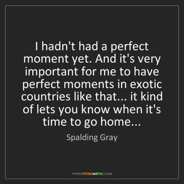 Spalding Gray: I hadn't had a perfect moment yet. And it's very important...