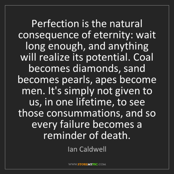 Ian Caldwell: Perfection is the natural consequence of eternity: wait...