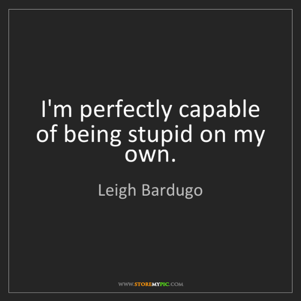 Leigh Bardugo: I'm perfectly capable of being stupid on my own.