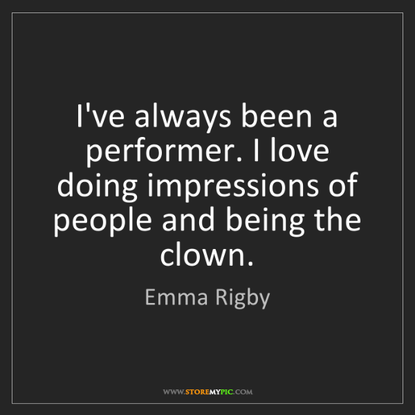 Emma Rigby: I've always been a performer. I love doing impressions...