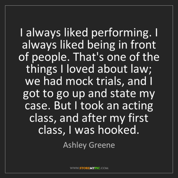Ashley Greene: I always liked performing. I always liked being in front...