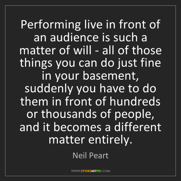 Neil Peart: Performing live in front of an audience is such a matter...
