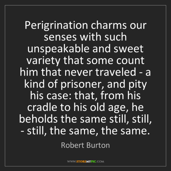 Robert Burton: Perigrination charms our senses with such unspeakable...