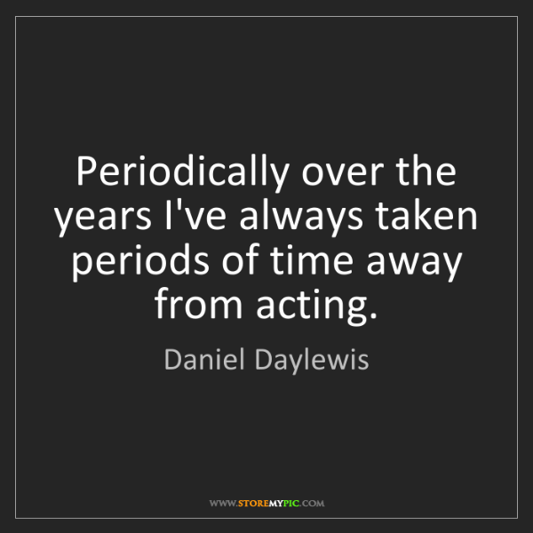 Daniel Daylewis: Periodically over the years I've always taken periods...