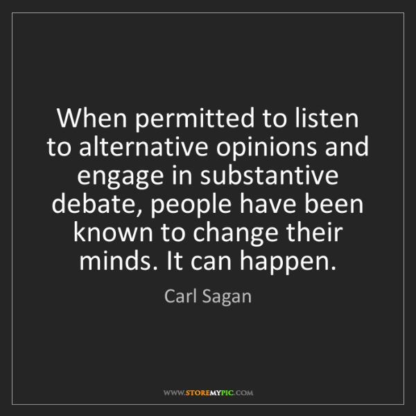 Carl Sagan: When permitted to listen to alternative opinions and...