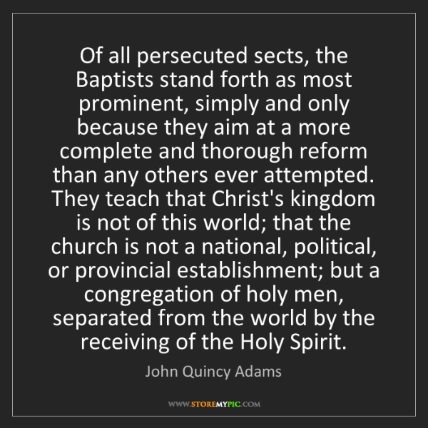 John Quincy Adams: Of all persecuted sects, the Baptists stand forth as...
