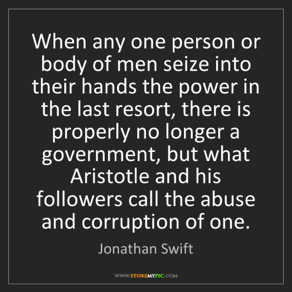 Jonathan Swift: When any one person or body of men seize into their hands...