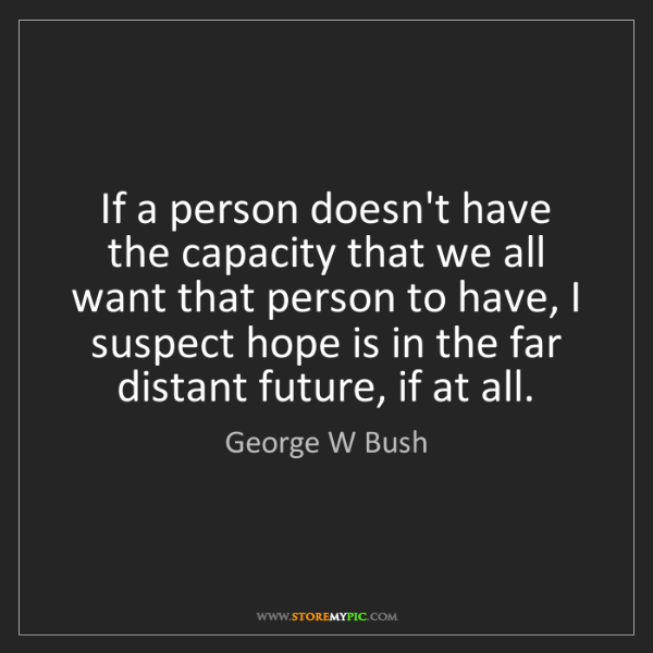 George W Bush: If a person doesn't have the capacity that we all want...