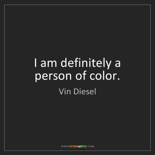 Vin Diesel: I am definitely a person of color.
