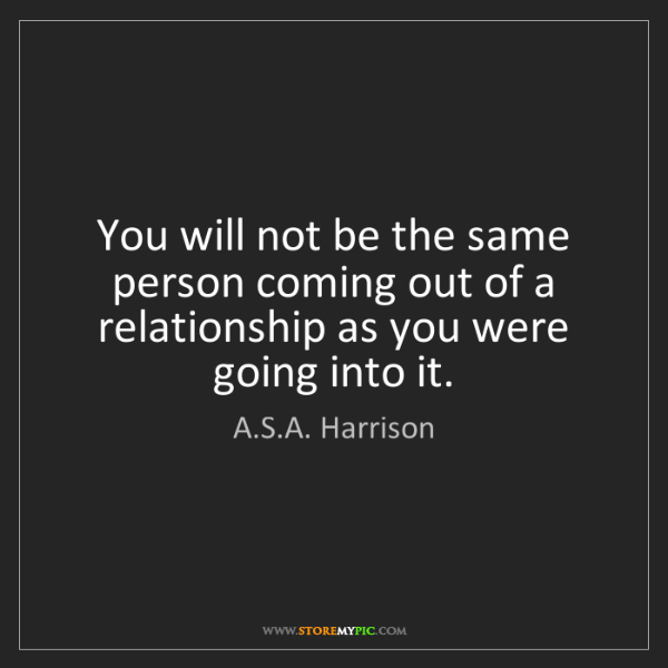 A.S.A. Harrison: You will not be the same person coming out of a relationship...