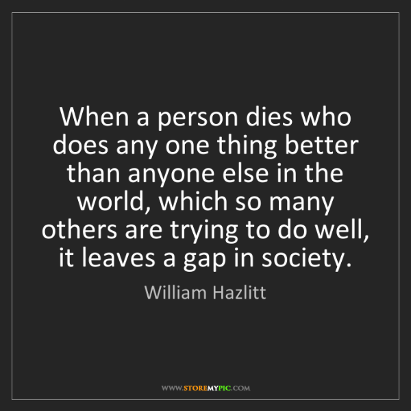 William Hazlitt: When a person dies who does any one thing better than...