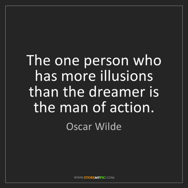 Oscar Wilde: The one person who has more illusions than the dreamer...