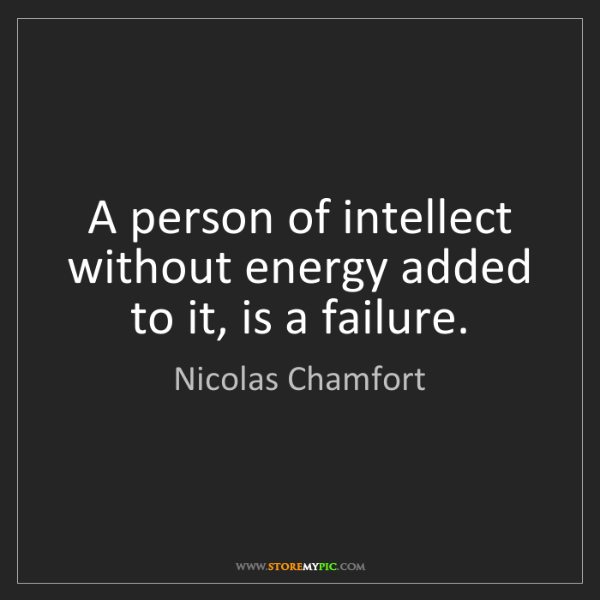 Nicolas Chamfort: A person of intellect without energy added to it, is...