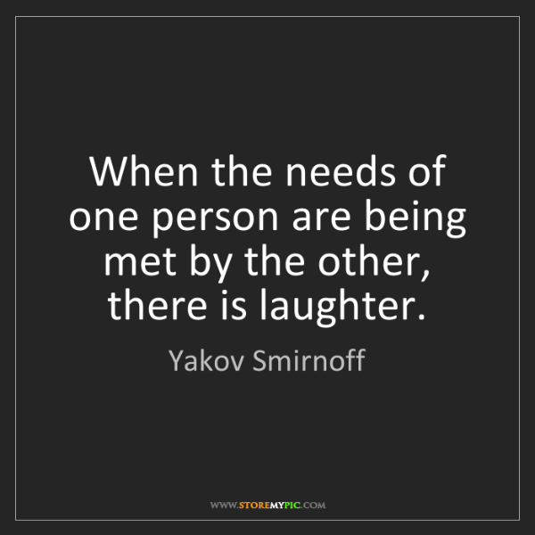 Yakov Smirnoff: When the needs of one person are being met by the other,...