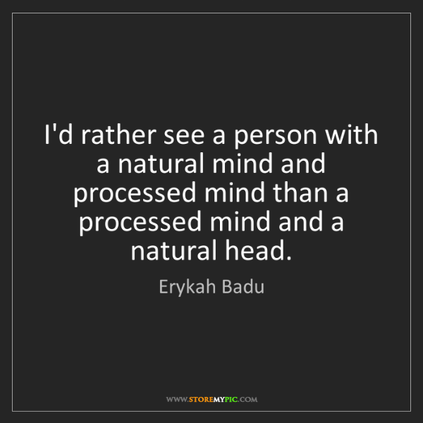 Erykah Badu: I'd rather see a person with a natural mind and processed...
