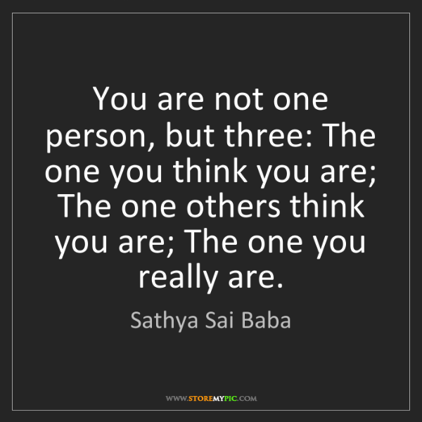 Sathya Sai Baba: You are not one person, but three: The one you think...