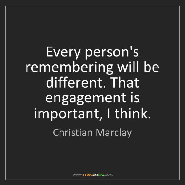 Christian Marclay: Every person's remembering will be different. That engagement...