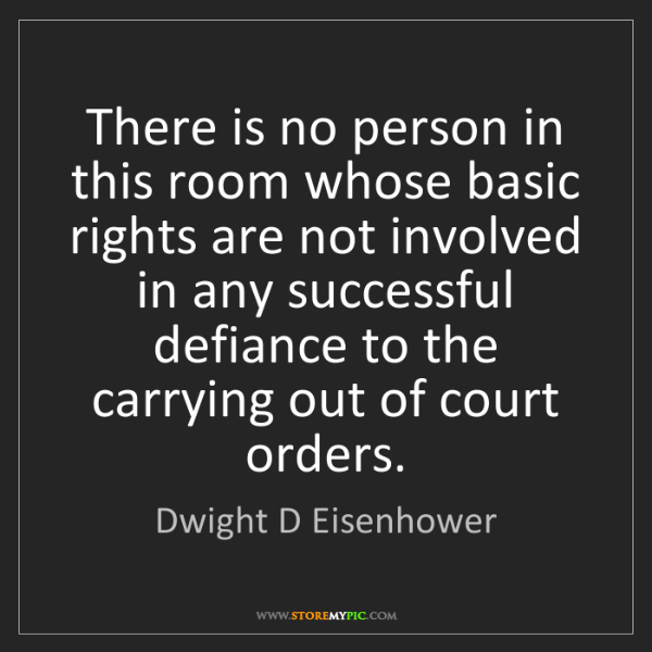 Dwight D Eisenhower: There is no person in this room whose basic rights are...