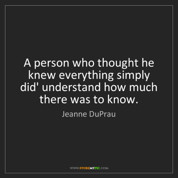 Jeanne DuPrau: A person who thought he knew everything simply did' understand...