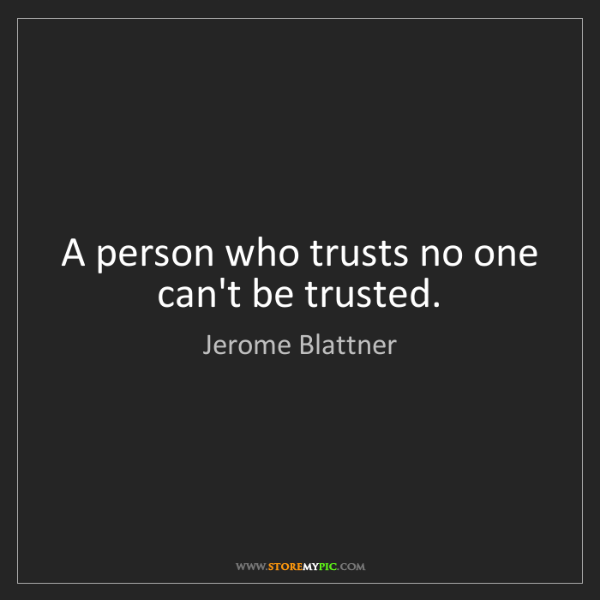Jerome Blattner: A person who trusts no one can't be trusted.
