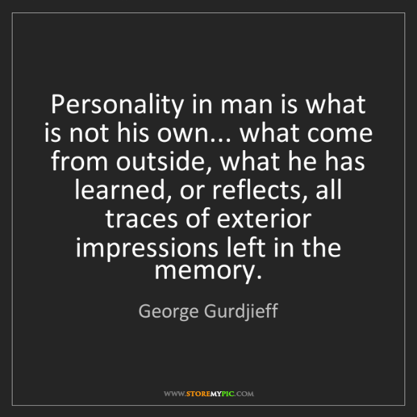 George Gurdjieff: Personality in man is what is not his own... what come...