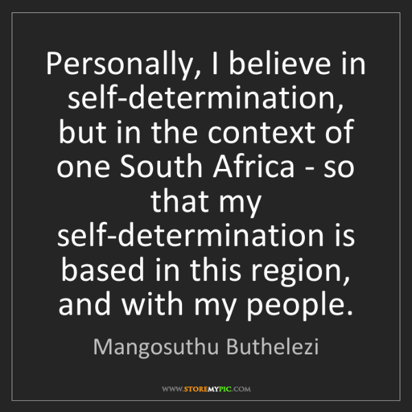Mangosuthu Buthelezi: Personally, I believe in self-determination, but in the...
