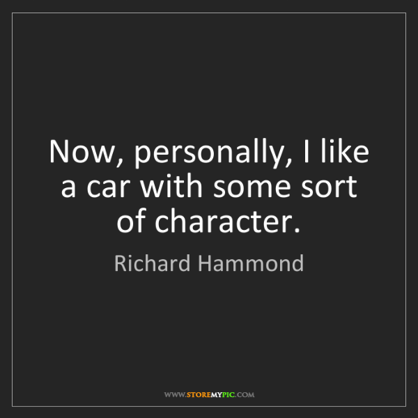 Richard Hammond: Now, personally, I like a car with some sort of character.