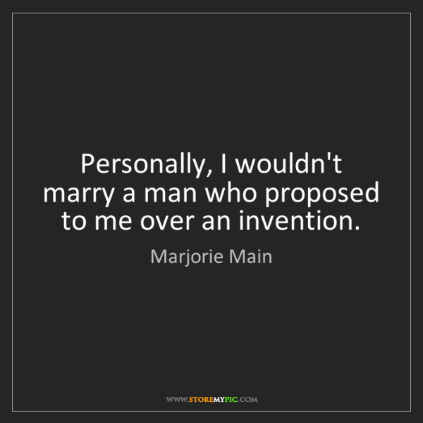 Marjorie Main: Personally, I wouldn't marry a man who proposed to me...