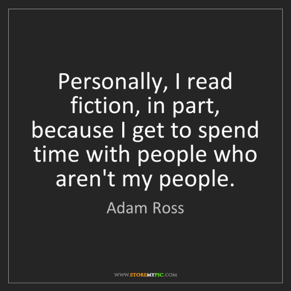 Adam Ross: Personally, I read fiction, in part, because I get to...