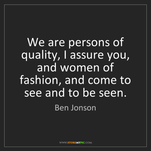 Ben Jonson: We are persons of quality, I assure you, and women of...