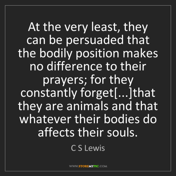 C S Lewis: At the very least, they can be persuaded that the bodily...