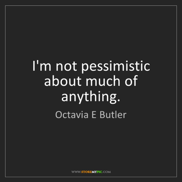 Octavia E Butler: I'm not pessimistic about much of anything.