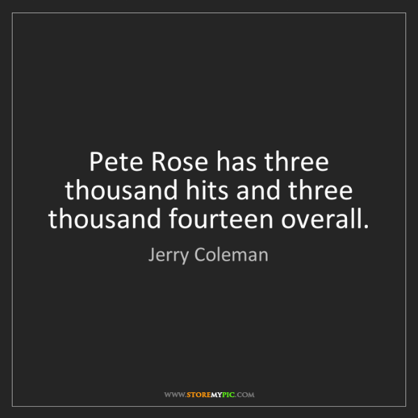 Jerry Coleman: Pete Rose has three thousand hits and three thousand...