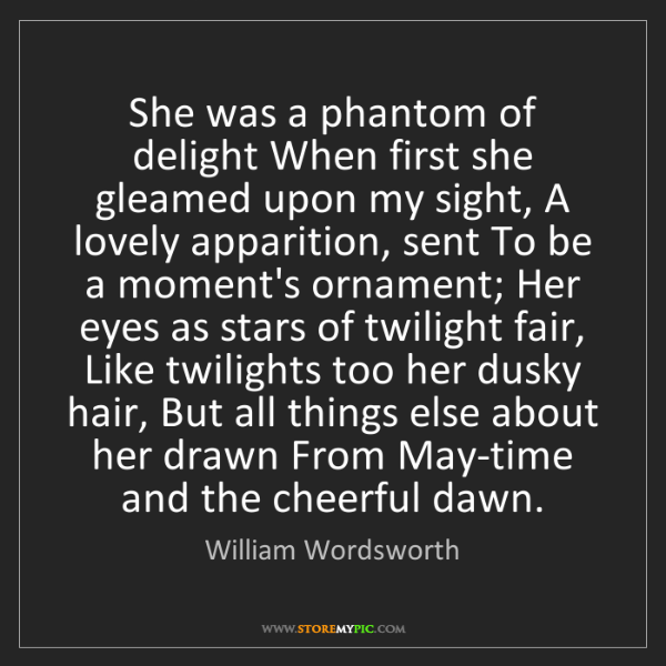 William Wordsworth: She was a phantom of delight When first she gleamed upon...
