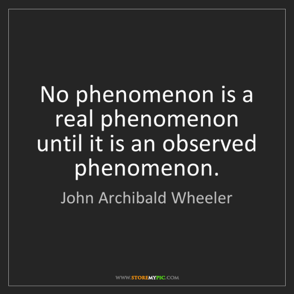 John Archibald Wheeler: No phenomenon is a real phenomenon until it is an observed...
