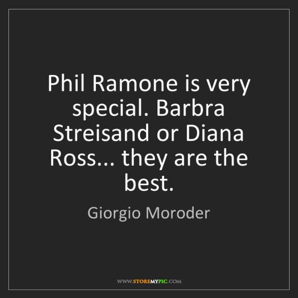 Giorgio Moroder: Phil Ramone is very special. Barbra Streisand or Diana...