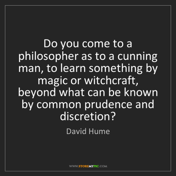 David Hume: Do you come to a philosopher as to a cunning man, to...