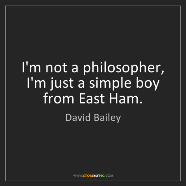 David Bailey: I'm not a philosopher, I'm just a simple boy from East...