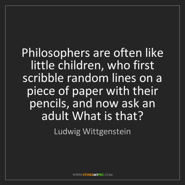 Ludwig Wittgenstein: Philosophers are often like little children, who first...