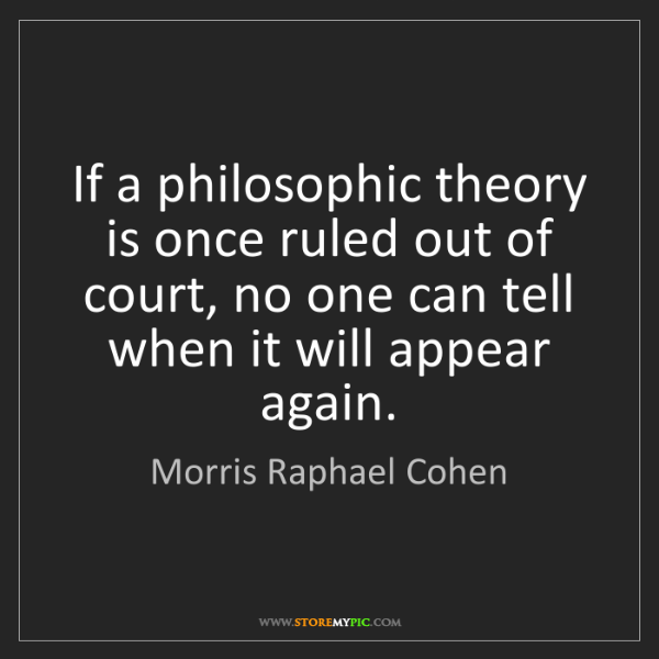 Morris Raphael Cohen: If a philosophic theory is once ruled out of court, no...