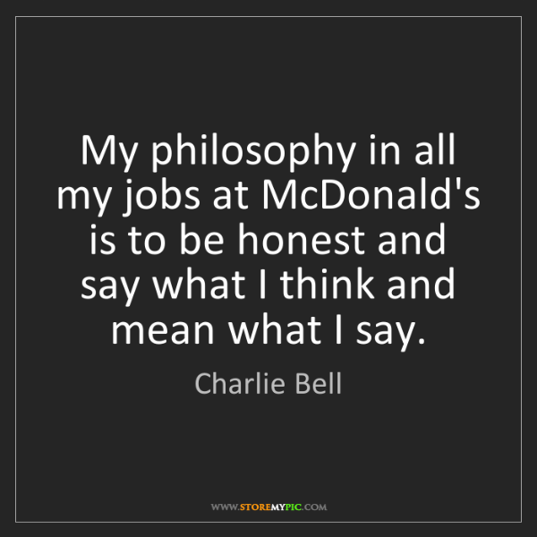 Charlie Bell: My philosophy in all my jobs at McDonald's is to be honest...