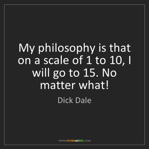 Dick Dale: My philosophy is that on a scale of 1 to 10, I will go...