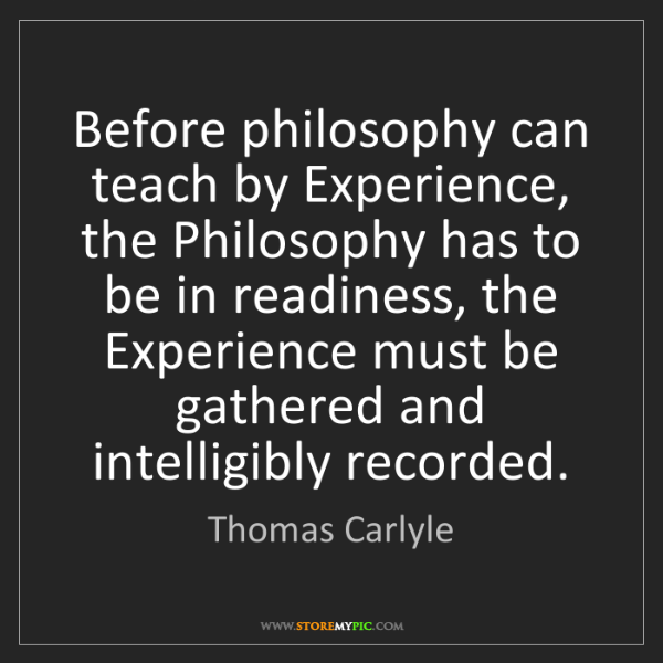 Thomas Carlyle: Before philosophy can teach by Experience, the Philosophy...